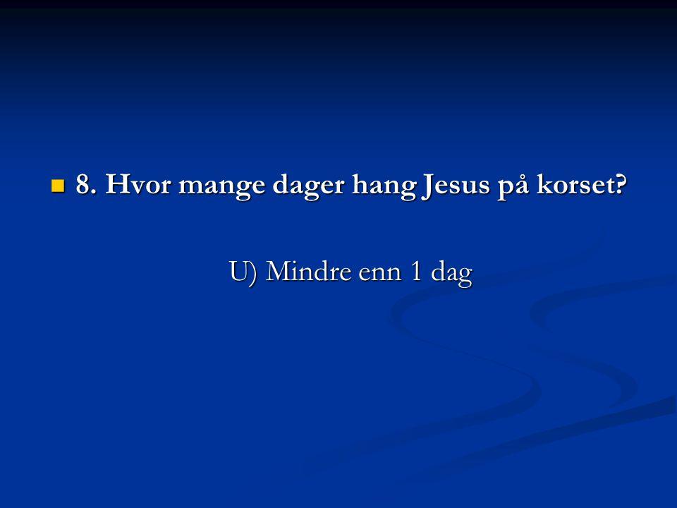  8. Hvor mange dager hang Jesus på korset? U) Mindre enn 1 dag