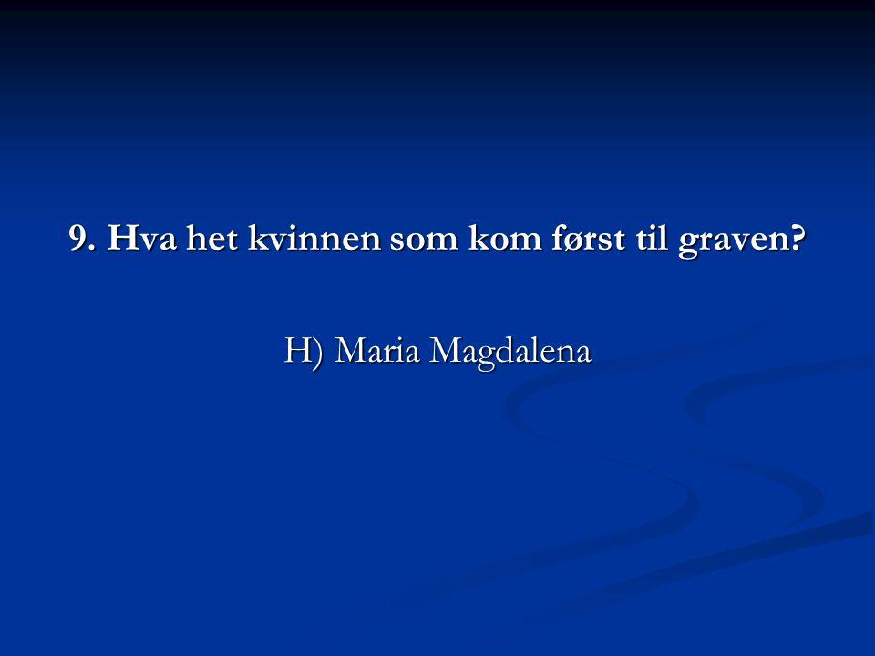 9. Hva het kvinnen som kom først til graven? H) Maria Magdalena