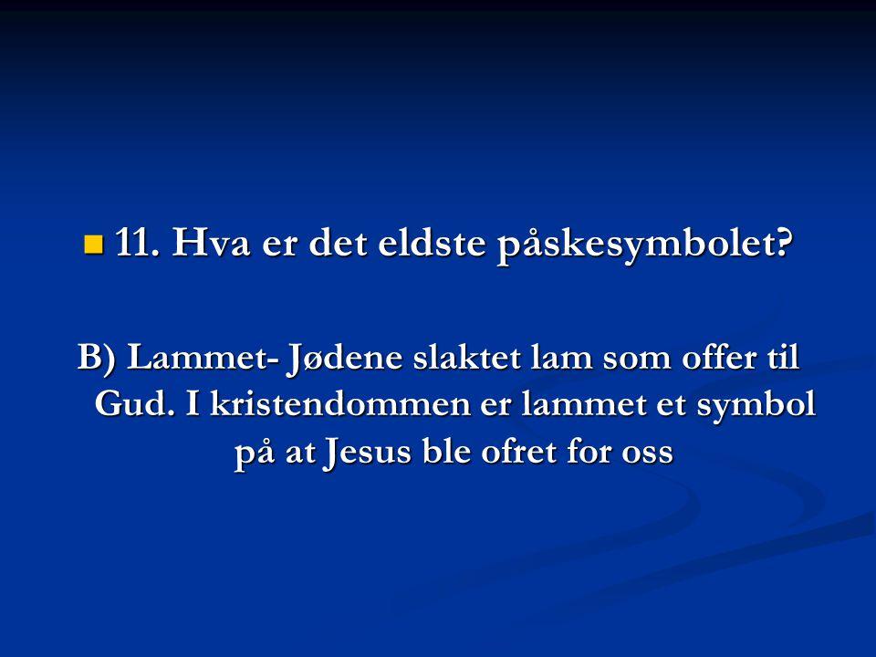 11.Hva er det eldste påskesymbolet. B) Lammet- Jødene slaktet lam som offer til Gud.