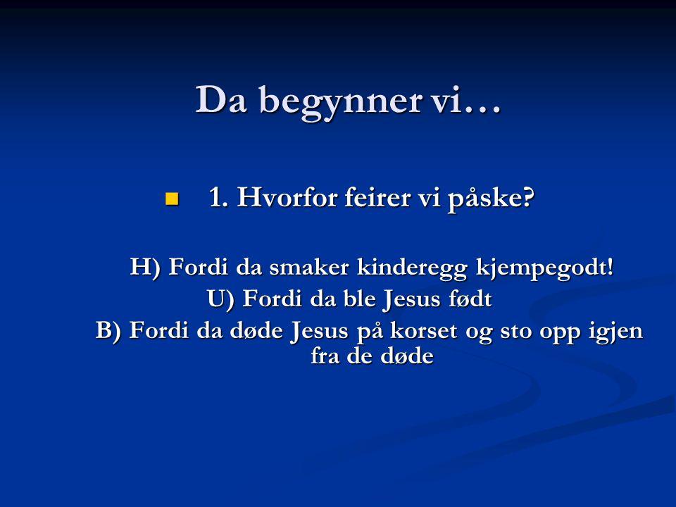 Da begynner vi…  1. Hvorfor feirer vi påske? H) Fordi da smaker kinderegg kjempegodt! U) Fordi da ble Jesus født B) Fordi da døde Jesus på korset og