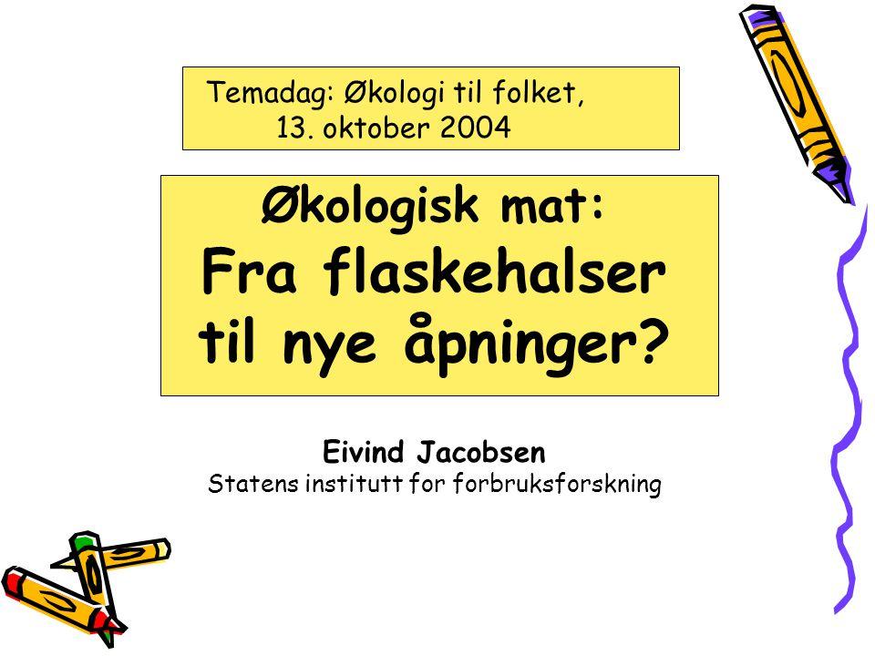 Temadag: Økologi til folket, 13.oktober 2004 Økologisk mat: Fra flaskehalser til nye åpninger.
