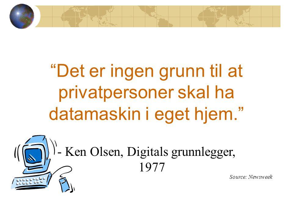 Det er ingen grunn til at privatpersoner skal ha datamaskin i eget hjem. - Ken Olsen, Digitals grunnlegger, 1977 Source: Newsweek