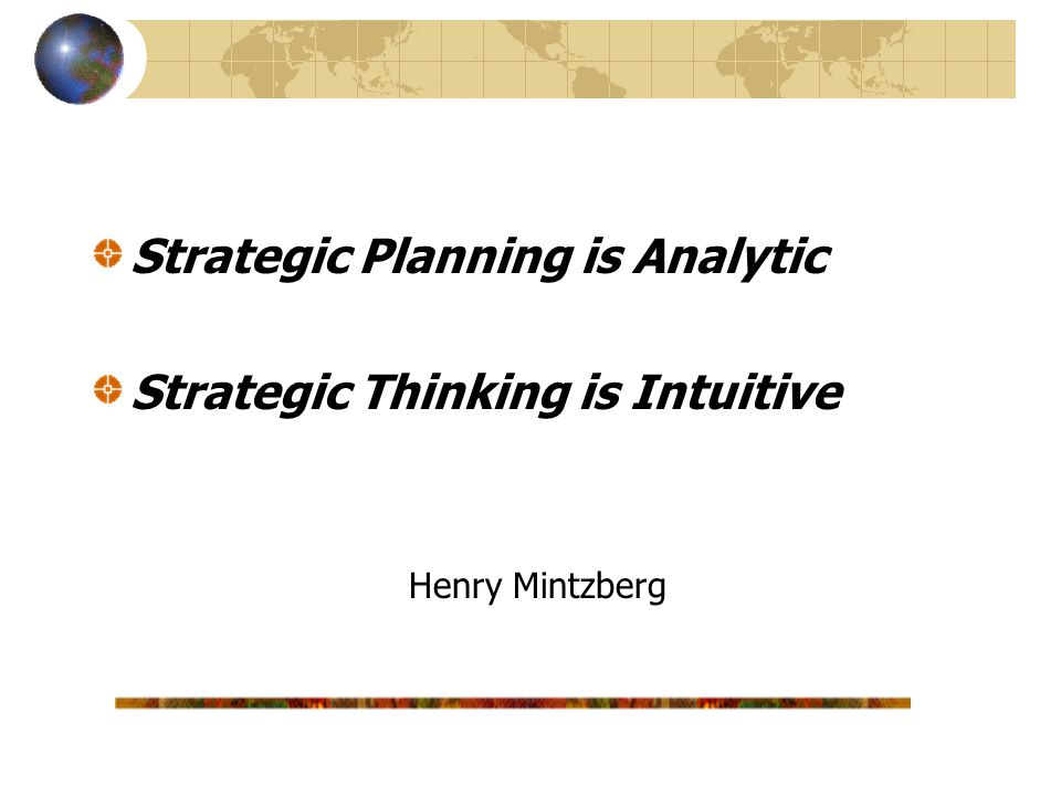 Strategic Planning is Analytic Strategic Thinking is Intuitive Henry Mintzberg