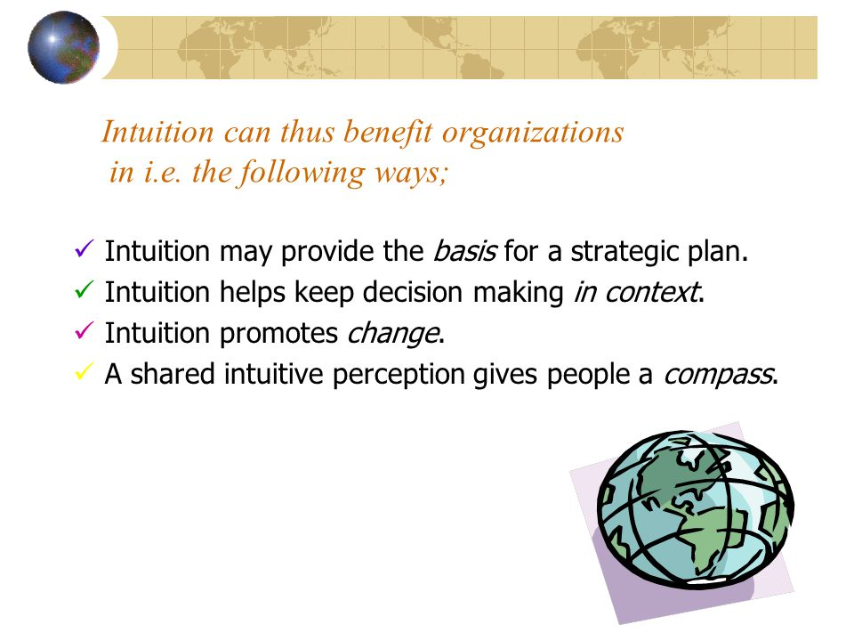 Intuition can thus benefit organizations in i.e. the following ways;  Intuition may provide the basis for a strategic plan.  Intuition helps keep de