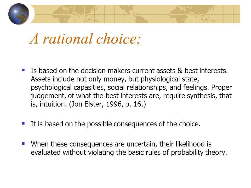 A rational choice;  Is based on the decision makers current assets & best interests. Assets include not only money, but physiological state, psycholo