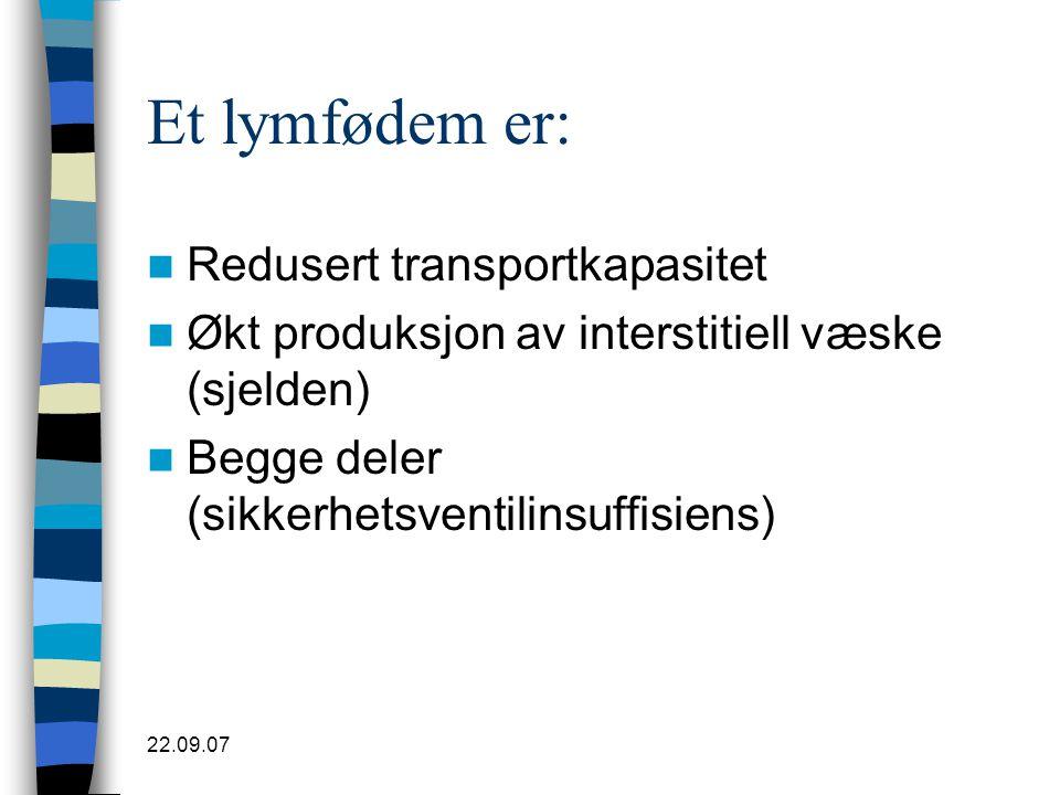 22.09.07 Et lymfødem er:  Redusert transportkapasitet  Økt produksjon av interstitiell væske (sjelden)  Begge deler (sikkerhetsventilinsuffisiens)