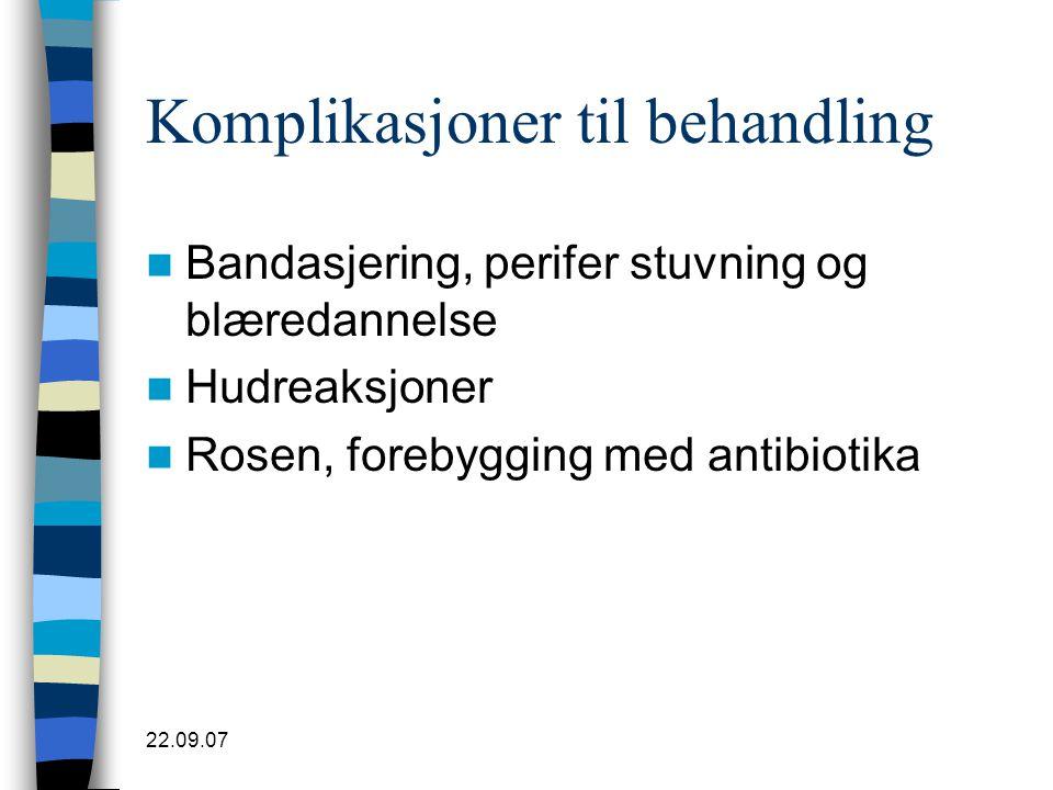 22.09.07 Komplikasjoner til behandling  Bandasjering, perifer stuvning og blæredannelse  Hudreaksjoner  Rosen, forebygging med antibiotika