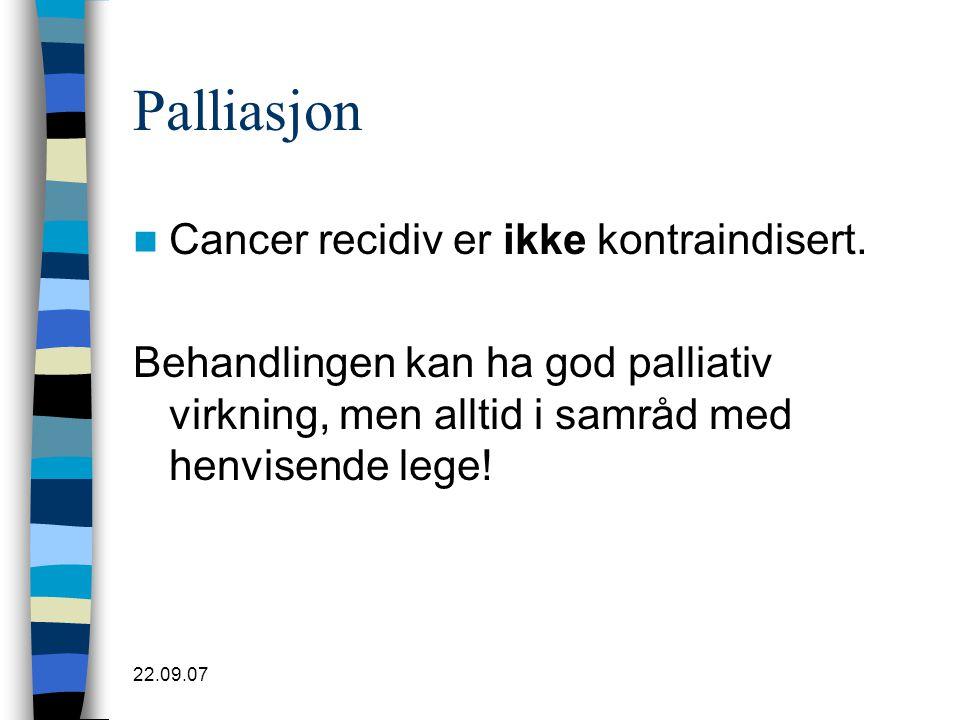 22.09.07 Palliasjon  Cancer recidiv er ikke kontraindisert. Behandlingen kan ha god palliativ virkning, men alltid i samråd med henvisende lege!
