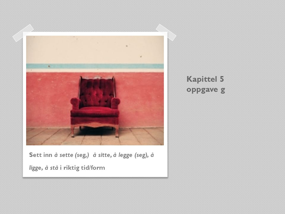 Kapittel 5 oppgave g Sett inn å sette (seg,) å sitte, å legge (seg), å ligge, å stå i riktig tid/form