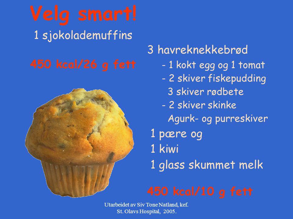 Utarbeidet av Siv Tone Natland, kef. St. Olavs Hospital, 2005. Velg smart! 1 sjokolademuffins 450 kcal/26 g fett 3 havreknekkebrød - 1 kokt egg og 1 t