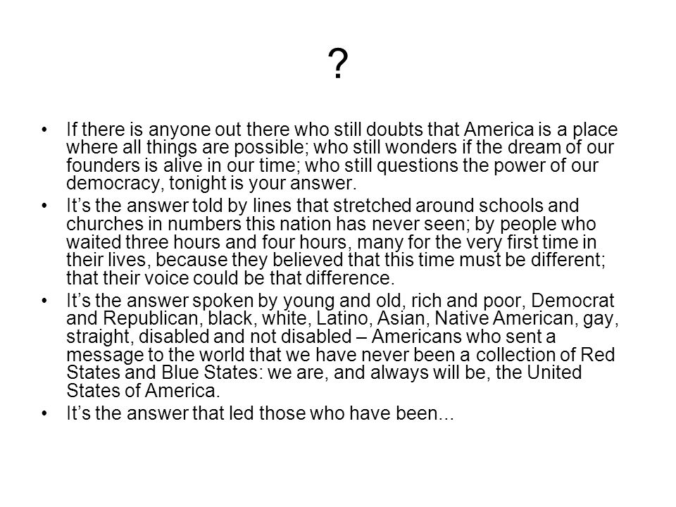•If there is anyone out there who still doubts that America is a place where all things are possible; who still wonders if the dream of our founders is alive in our time; who still questions the power of our democracy, tonight is your answer.