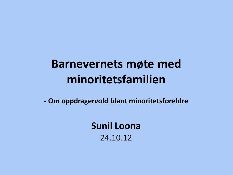 Barnevernets møte med minoritetsfamilien - Om oppdragervold blant minoritetsforeldre Sunil Loona 24.10.12