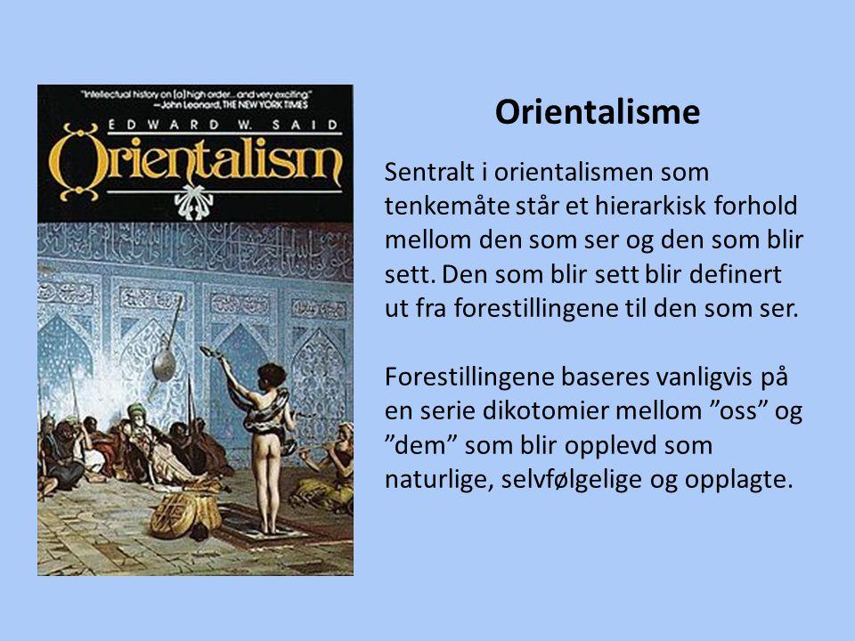 Orientalisme Sentralt i orientalismen som tenkemåte står et hierarkisk forhold mellom den som ser og den som blir sett. Den som blir sett blir definer