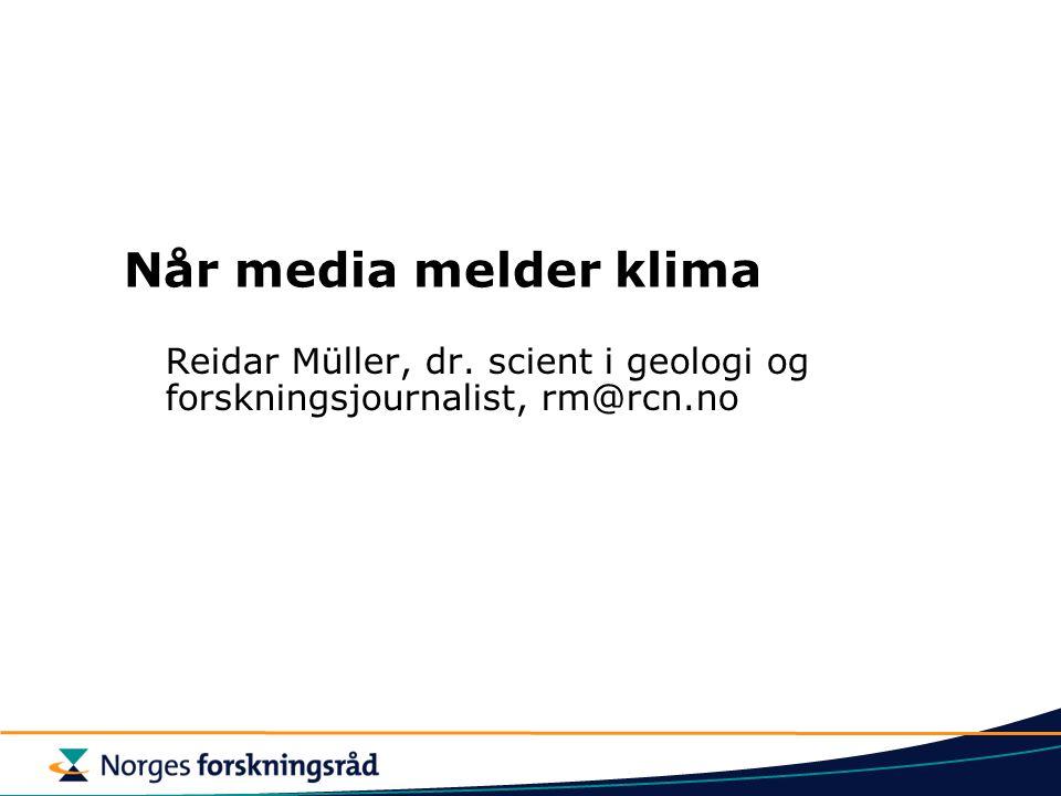 Når media melder klima Reidar Müller, dr. scient i geologi og forskningsjournalist, rm@rcn.no