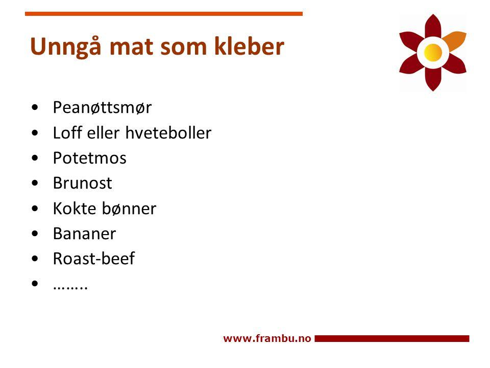 www.frambu.no Unngå mat som kleber • Peanøttsmør • Loff eller hveteboller • Potetmos • Brunost • Kokte bønner • Bananer • Roast-beef • ……..