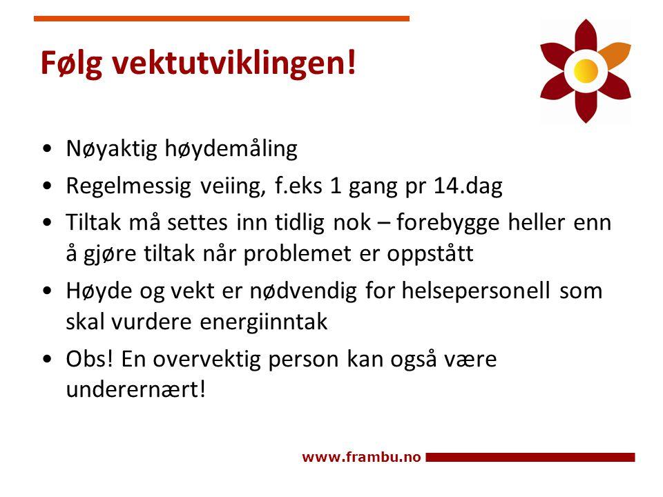 www.frambu.no Følg vektutviklingen! •Nøyaktig høydemåling •Regelmessig veiing, f.eks 1 gang pr 14.dag •Tiltak må settes inn tidlig nok – forebygge hel