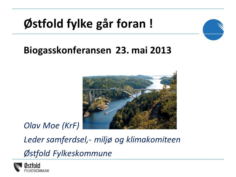 Olav Moe (KrF) Leder samferdsel,- miljø og klimakomiteen Østfold Fylkeskommune Østfold fylke går foran ! Biogasskonferansen 23. mai 2013