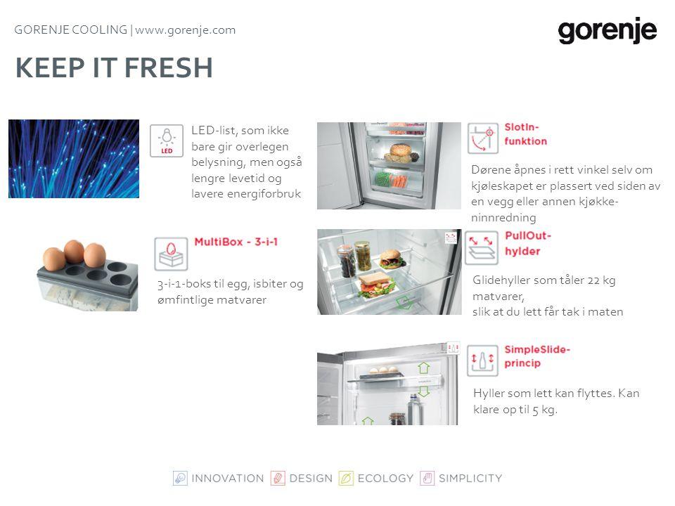 GORENJE COOLING | www.gorenje.com KEEP IT FRESH - FRISK OG OPTIMAL OPPBEVARING 2-3 °C lavere temperatur, så maten holder seg fersk dobbelt så lenge Op