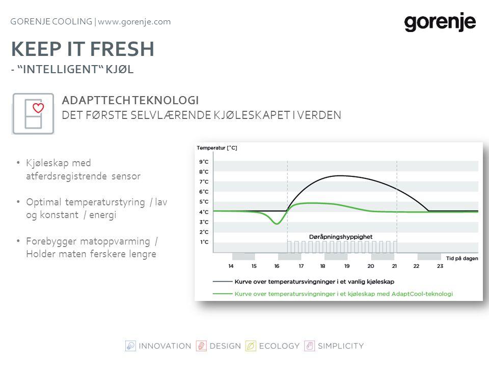 GORENJE COOLING | www.gorenje.com KEEP IT FRESH • Sikrer jevn temperatur i hele kjøleskapets åpne område • Holder maten fersk i lengre tid • Lavere en