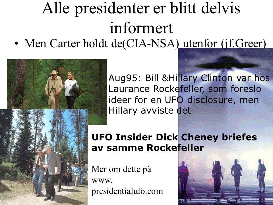 Alle presidenter er blitt delvis informert •Men Carter holdt de(CIA-NSA) utenfor (jf.Greer) Aug95: Bill &Hillary Clinton var hos Laurance Rockefeller, som foreslo ideer for en UFO disclosure, men Hillary avviste det UFO Insider Dick Cheney briefes av samme Rockefeller Mer om dette på www.