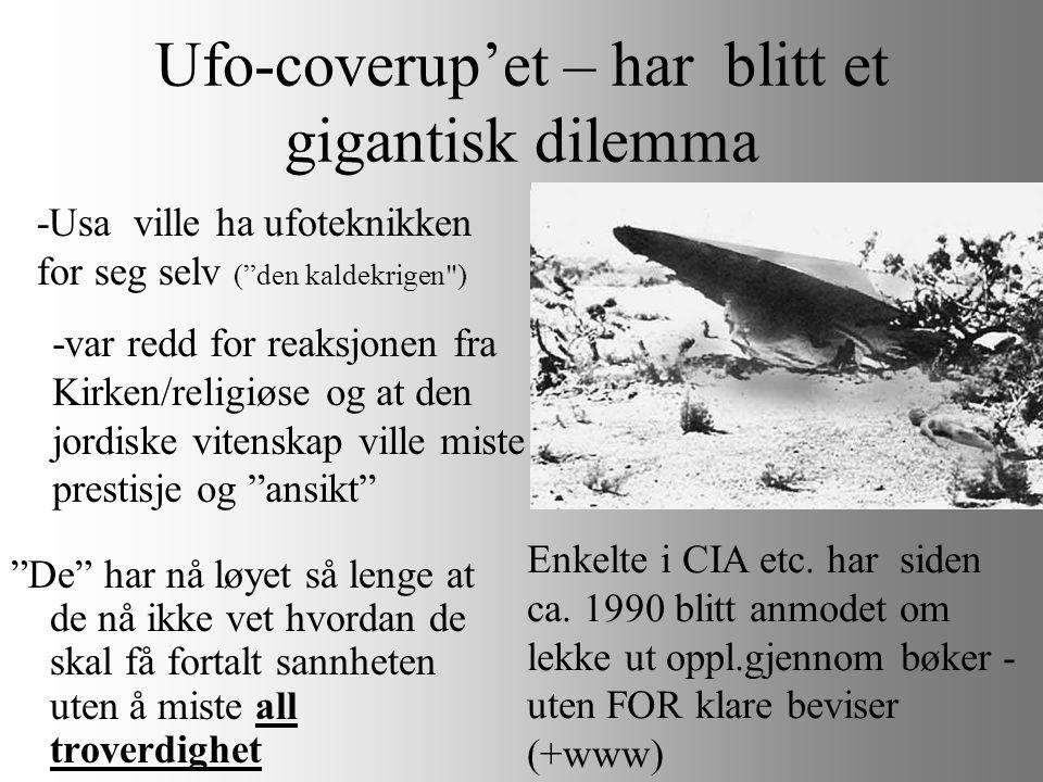 Ufo-coverup'et – har blitt et gigantisk dilemma De har nå løyet så lenge at de nå ikke vet hvordan de skal få fortalt sannheten uten å miste all troverdighet -Usa ville ha ufoteknikken for seg selv ( den kaldekrigen ) -var redd for reaksjonen fra Kirken/religiøse og at den jordiske vitenskap ville miste prestisje og ansikt Enkelte i CIA etc.