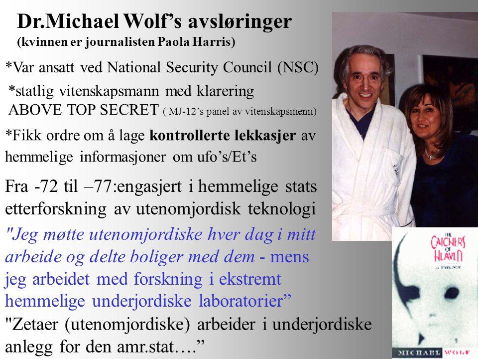 Dr.Michael Wolf's avsløringer (kvinnen er journalisten Paola Harris) *Var ansatt ved National Security Council (NSC) *statlig vitenskapsmann med klarering ABOVE TOP SECRET ( MJ-12's panel av vitenskapsmenn) *Fikk ordre om å lage kontrollerte lekkasjer av hemmelige informasjoner om ufo's/Et's Fra -72 til –77:engasjert i hemmelige stats etterforskning av utenomjordisk teknologi Jeg møtte utenomjordiske hver dag i mitt arbeide og delte boliger med dem - mens jeg arbeidet med forskning i ekstremt hemmelige underjordiske laboratorier Zetaer (utenomjordiske) arbeider i underjordiske anlegg for den amr.stat….