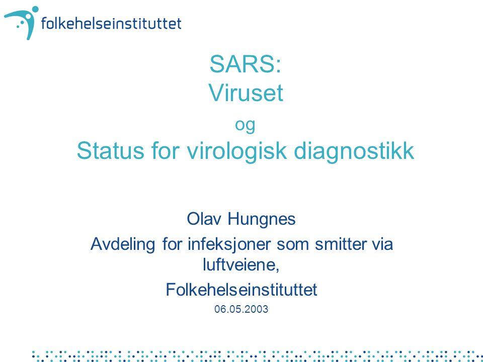 SARS: Viruset og Status for virologisk diagnostikk Olav Hungnes Avdeling for infeksjoner som smitter via luftveiene, Folkehelseinstituttet 06.05.2003