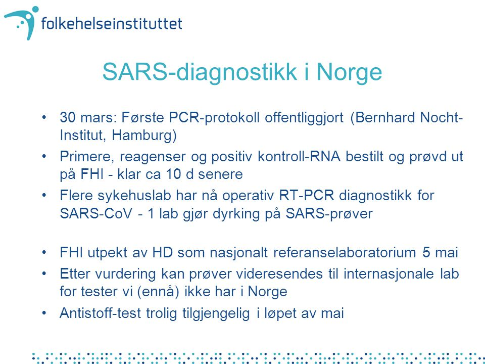 SARS-diagnostikk i Norge •30 mars: Første PCR-protokoll offentliggjort (Bernhard Nocht- Institut, Hamburg) •Primere, reagenser og positiv kontroll-RNA bestilt og prøvd ut på FHI - klar ca 10 d senere •Flere sykehuslab har nå operativ RT-PCR diagnostikk for SARS-CoV - 1 lab gjør dyrking på SARS-prøver •FHI utpekt av HD som nasjonalt referanselaboratorium 5 mai •Etter vurdering kan prøver videresendes til internasjonale lab for tester vi (ennå) ikke har i Norge •Antistoff-test trolig tilgjengelig i løpet av mai