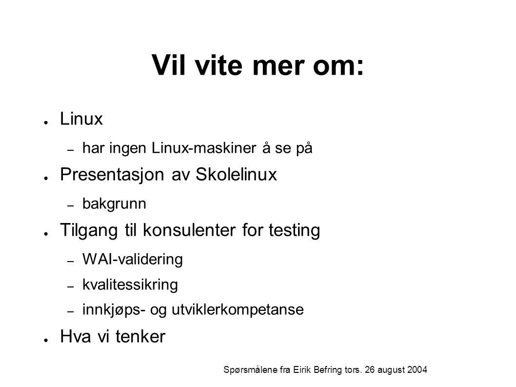 Vil vite mer om: ● Linux – har ingen Linux-maskiner å se på ● Presentasjon av Skolelinux – bakgrunn ● Tilgang til konsulenter for testing – WAI-validering – kvalitessikring – innkjøps- og utviklerkompetanse ● Hva vi tenker Spørsmålene fra Eirik Befring tors.