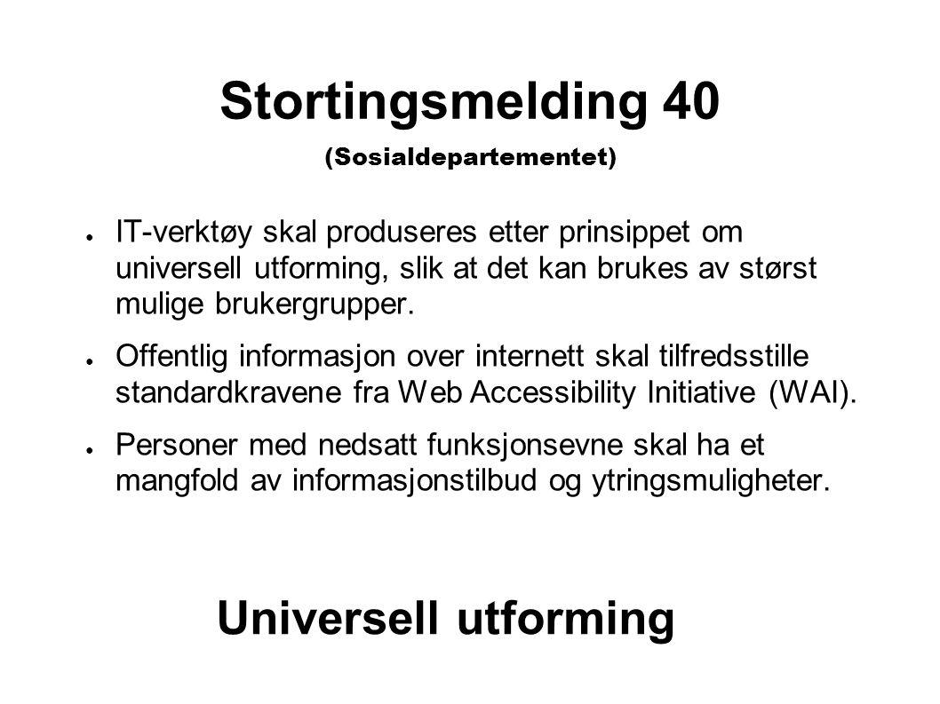 Stortingsmelding 40 (Sosialdepartementet) ● IT-verktøy skal produseres etter prinsippet om universell utforming, slik at det kan brukes av størst mulige brukergrupper.