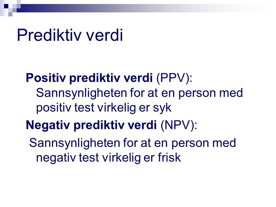 Prediktiv verdi Positiv prediktiv verdi (PPV): Sannsynligheten for at en person med positiv test virkelig er syk Negativ prediktiv verdi (NPV): Sannsynligheten for at en person med negativ test virkelig er frisk