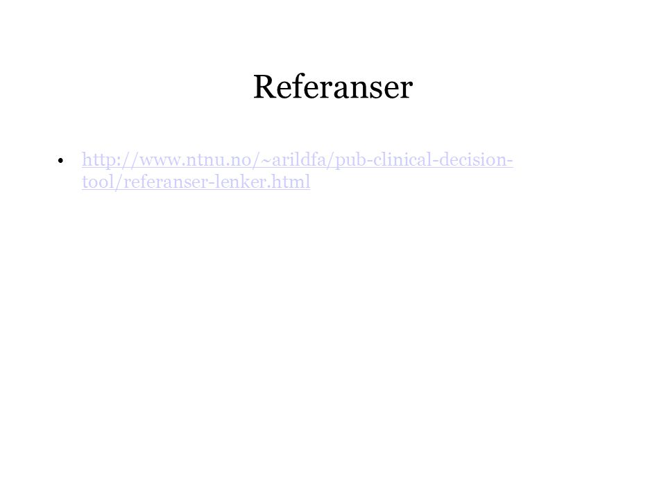 Referanser •http://www.ntnu.no/~arildfa/pub-clinical-decision- tool/referanser-lenker.htmlhttp://www.ntnu.no/~arildfa/pub-clinical-decision- tool/refe