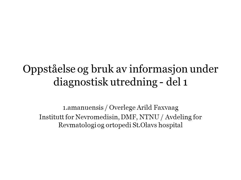 Oppståelse og bruk av informasjon under diagnostisk utredning - del 1 1.amanuensis / Overlege Arild Faxvaag Institutt for Nevromedisin, DMF, NTNU / Av
