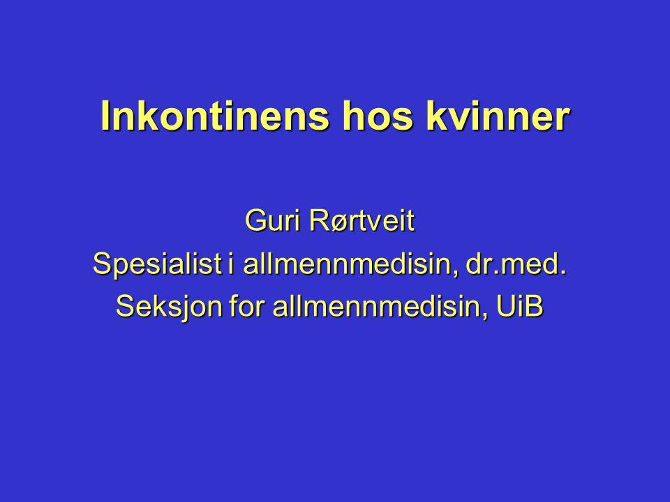 Inkontinens hos kvinner Guri Rørtveit Spesialist i allmennmedisin, dr.med. Seksjon for allmennmedisin, UiB