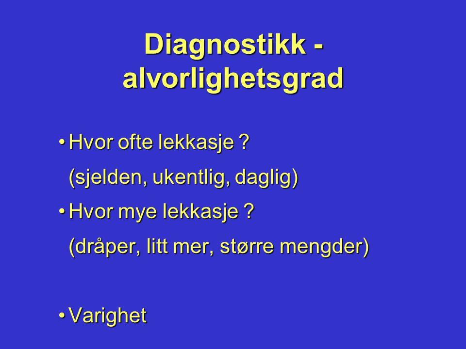 Diagnostikk - alvorlighetsgrad •Hvor ofte lekkasje ? (sjelden, ukentlig, daglig) •Hvor mye lekkasje ? (dråper, litt mer, større mengder) •Varighet