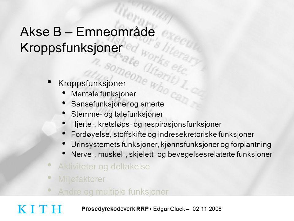 Prosedyrekodeverk RRP • Edgar Glück – 02.11.2006 Akse B – Emneområde Kroppsfunksjoner • Kroppsfunksjoner • Mentale funksjoner • Sansefunksjoner og sme
