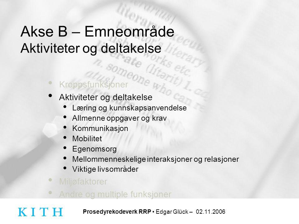 Prosedyrekodeverk RRP • Edgar Glück – 02.11.2006 Akse B – Emneområde Aktiviteter og deltakelse • Kroppsfunksjoner • Aktiviteter og deltakelse • Læring