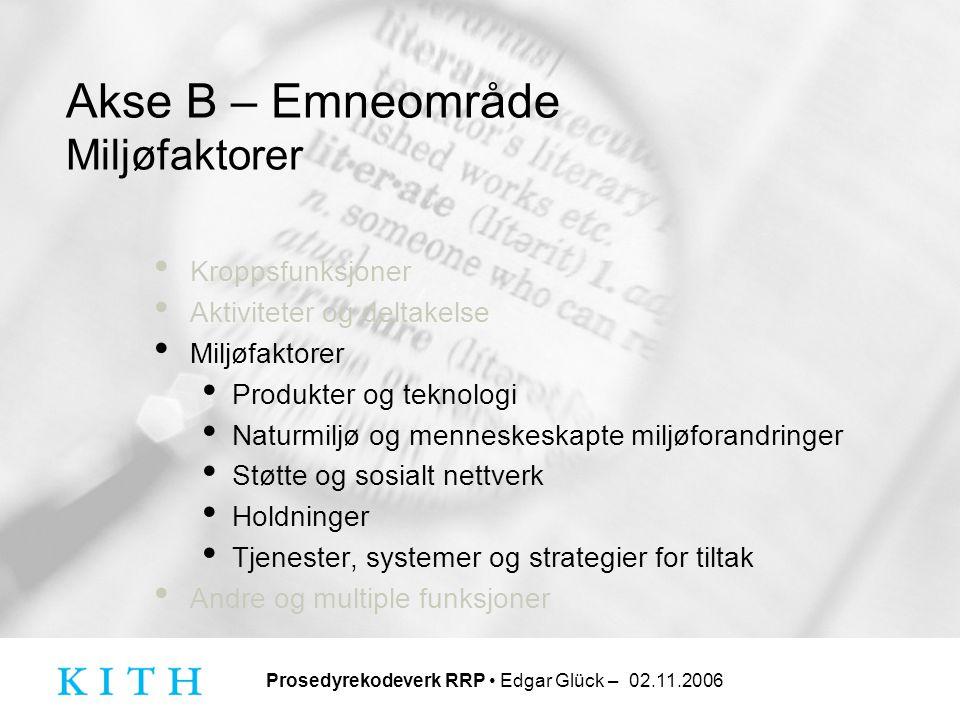Prosedyrekodeverk RRP • Edgar Glück – 02.11.2006 Akse B – Emneområde Miljøfaktorer • Kroppsfunksjoner • Aktiviteter og deltakelse • Miljøfaktorer • Pr