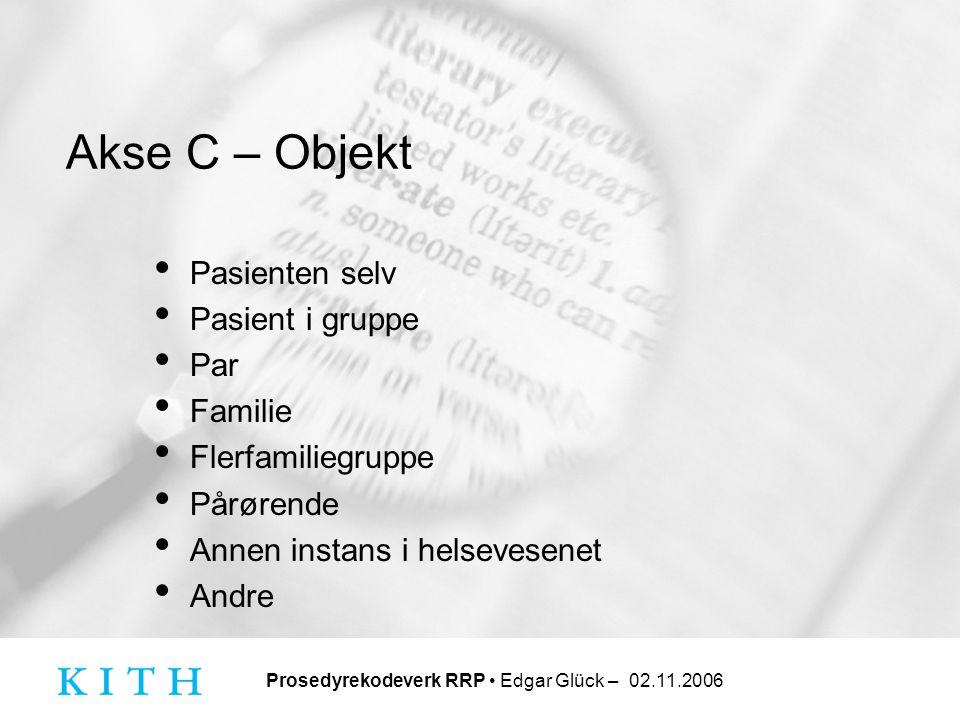 Prosedyrekodeverk RRP • Edgar Glück – 02.11.2006 Akse C – Objekt • Pasienten selv • Pasient i gruppe • Par • Familie • Flerfamiliegruppe • Pårørende •