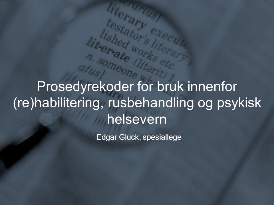 Prosedyrekoder for bruk innenfor (re)habilitering, rusbehandling og psykisk helsevern Edgar Glück, spesiallege