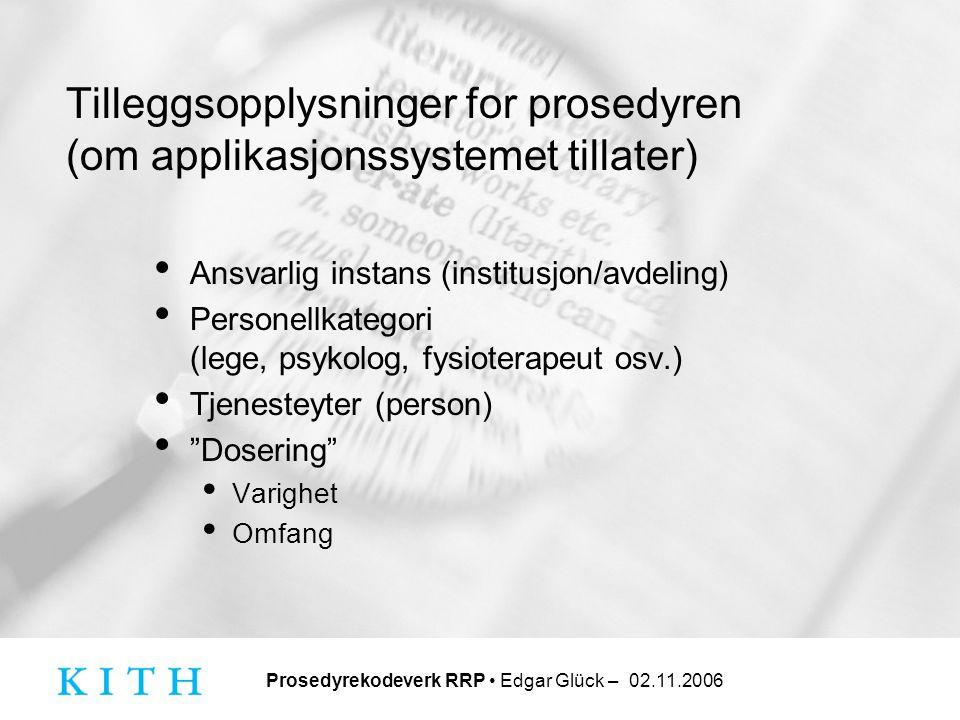 Prosedyrekodeverk RRP • Edgar Glück – 02.11.2006 Tilleggsopplysninger for prosedyren (om applikasjonssystemet tillater) • Ansvarlig instans (institusj