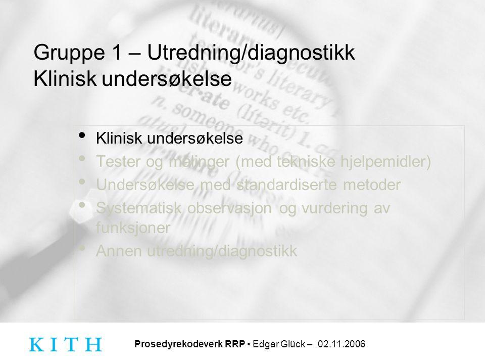 Prosedyrekodeverk RRP • Edgar Glück – 02.11.2006 Gruppe 1 – Utredning/diagnostikk Klinisk undersøkelse • Klinisk undersøkelse • Tester og målinger (me