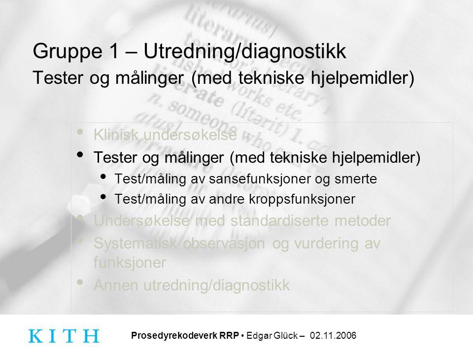 Prosedyrekodeverk RRP • Edgar Glück – 02.11.2006 Gruppe 1 – Utredning/diagnostikk Tester og målinger (med tekniske hjelpemidler) • Klinisk undersøkels