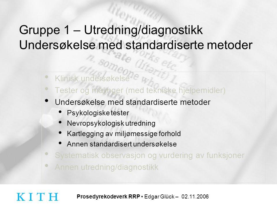 Prosedyrekodeverk RRP • Edgar Glück – 02.11.2006 Gruppe 1 – Utredning/diagnostikk Undersøkelse med standardiserte metoder • Klinisk undersøkelse • Tes