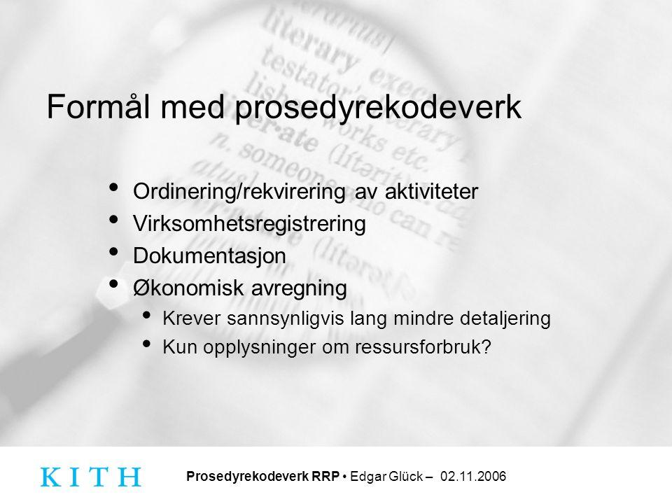 Prosedyrekodeverk RRP • Edgar Glück – 02.11.2006 Overlappende prosedyrekoder mot RRP • NCSP – Kirurgiske prosedyrer • Tilpassing av proteser (flyttes?) • NCMP – Medisinske prosedyrer • Substansadministrasjon/farmakoterapi (forblir) • Funksjonstester (må vurderes) • Rådgivning (må vurderes) • NEKLAB – Laboratorieundersøkelser • NORAKO – Bildedannende undersøkelser • .