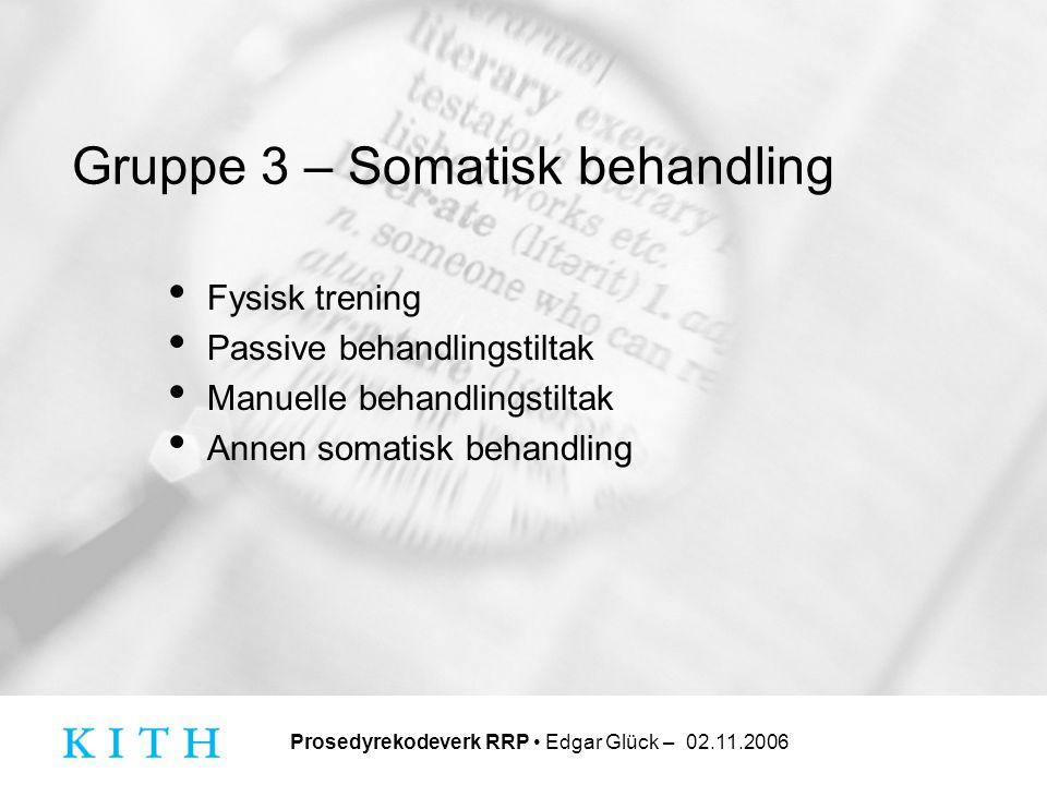 Prosedyrekodeverk RRP • Edgar Glück – 02.11.2006 Gruppe 3 – Somatisk behandling • Fysisk trening • Passive behandlingstiltak • Manuelle behandlingstil