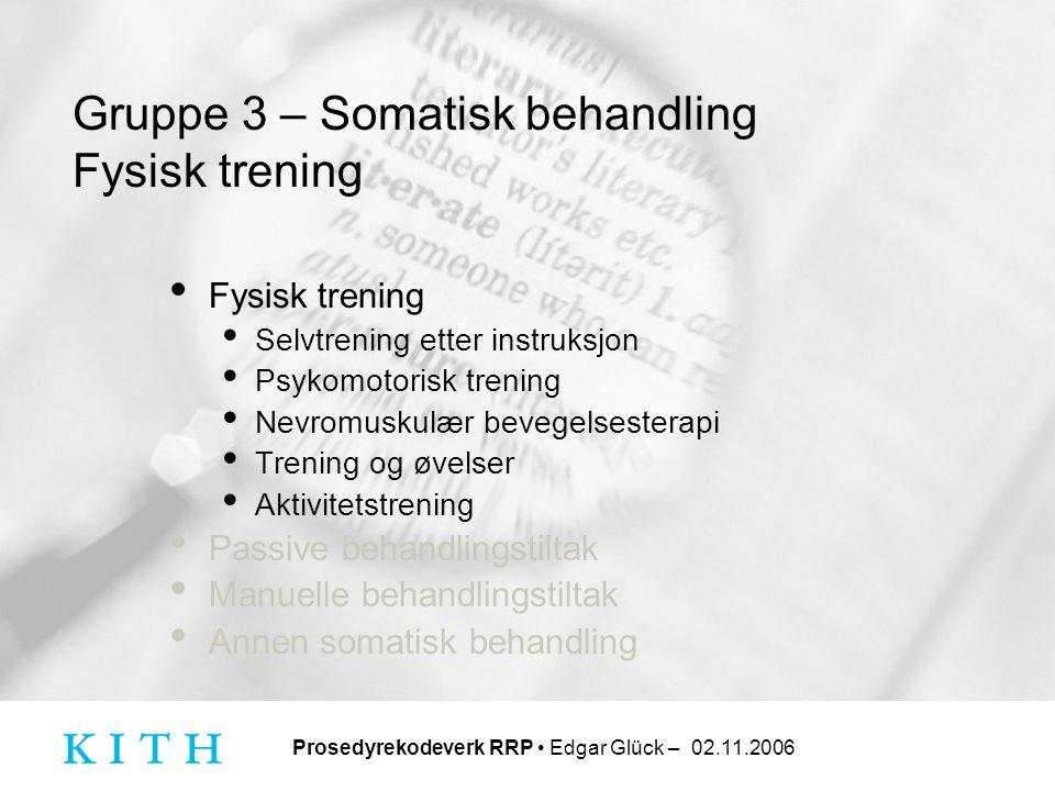 Prosedyrekodeverk RRP • Edgar Glück – 02.11.2006 Gruppe 3 – Somatisk behandling Fysisk trening • Fysisk trening • Selvtrening etter instruksjon • Psyk