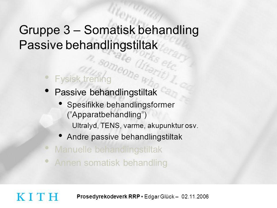 Prosedyrekodeverk RRP • Edgar Glück – 02.11.2006 Gruppe 3 – Somatisk behandling Passive behandlingstiltak • Fysisk trening • Passive behandlingstiltak