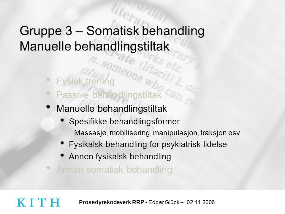 Prosedyrekodeverk RRP • Edgar Glück – 02.11.2006 Gruppe 3 – Somatisk behandling Manuelle behandlingstiltak • Fysisk trening • Passive behandlingstilta