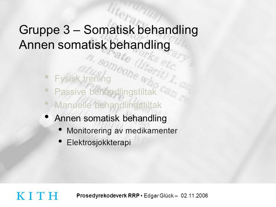 Prosedyrekodeverk RRP • Edgar Glück – 02.11.2006 Gruppe 3 – Somatisk behandling Annen somatisk behandling • Fysisk trening • Passive behandlingstiltak